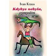 Kdybys nebyla, vymyslím si tě - Ivan Kraus