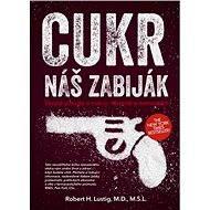 Cukr - náš zabiják - Robert H., M.D., MSL Lustig