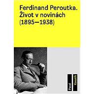 Ferdinand Peroutka. Život v novinách (1895–1938) - Pavel Kosatík