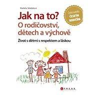 Jak na to? O rodičovství, dětech a výchově - Elektronická kniha