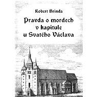 Pravda o mordech v kapitule u Svatého Václava - Robert Brinda