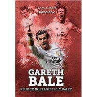 Gareth Bale: kluk co roztančil bílý balet - Tom Oldfield, Matt Oldfield