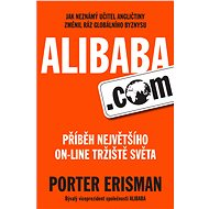Alibaba.com - Elektronická kniha -  Fascinující zasvěcený pohled na vznik největšího on-line tržiště na světě. Pozoruhodný příběh aneb jak neznámý učitel angličtiny změnil ráz globálního byznysu -  Porter Erisman - 214 stran