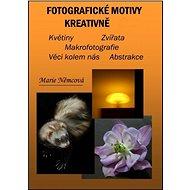 Fotografické motivy kreativně, Květiny Zvířata Makrofotografie Věci kolem nás Abstrakce  - Elektronická kniha