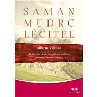 Šaman, mudrc, léčitel - Alberto Villoldo