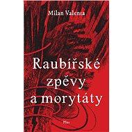 Raubířské zpěvy a morytáty - Milan Valenta