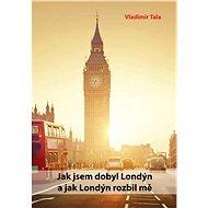 Jak jsem dobyl Londýn a jak Londýn rozbil mě - Vladimír Tala
