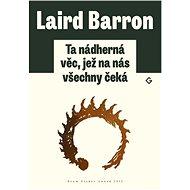 Ta nádherná věc, jež na nás všechny čeká - Laird Barron