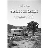 Okolo zeměkoule autem a lodí - Jiří Baum