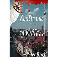 Zvoľte ma za Kráľa - Peter Brick, 160 stran