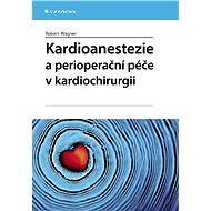 Kardioanestezie a perioperační péče v kardiochirurgii - Robert Wagner
