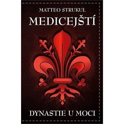 Medicejští: Dynastie u moci - Matteo Strukul