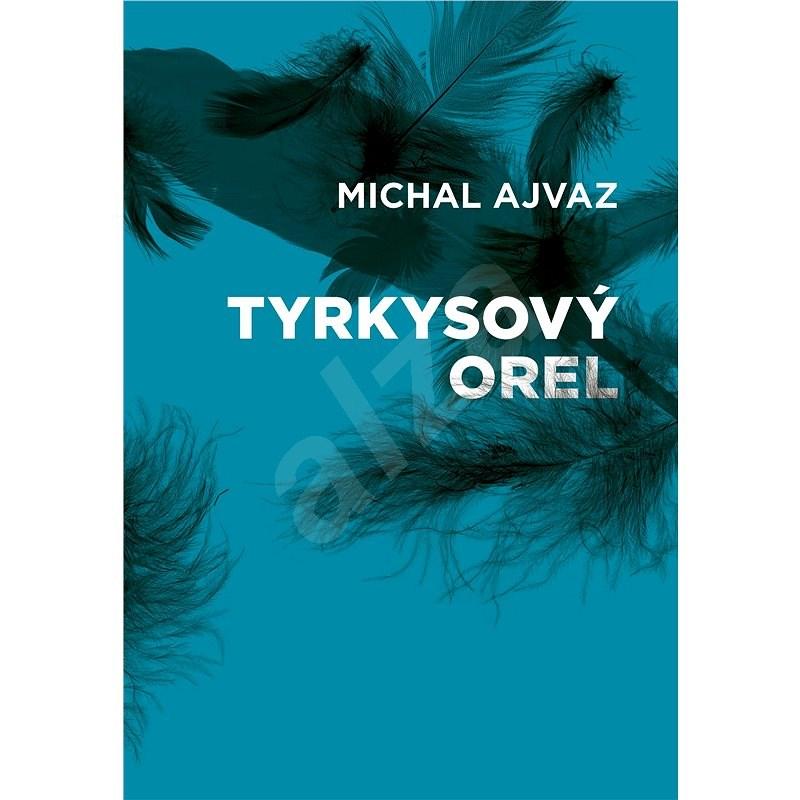 Tyrkysový orel - Michal Ajvaz