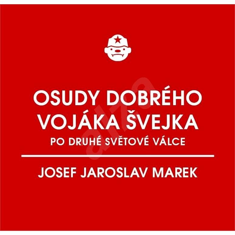 Osudy dobrého vojáka Švejka po druhé světové válce (za komunismu) - Josef Jaroslav Marek