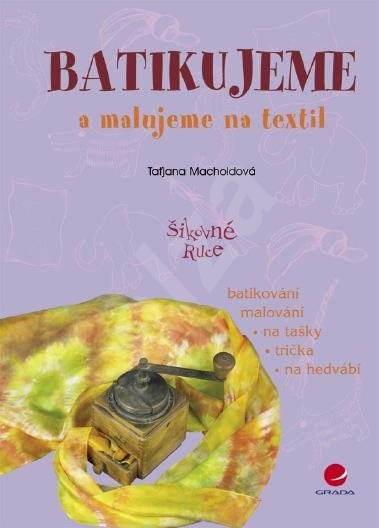 Batikujeme a malujeme na textil - Taťjana Macholdová