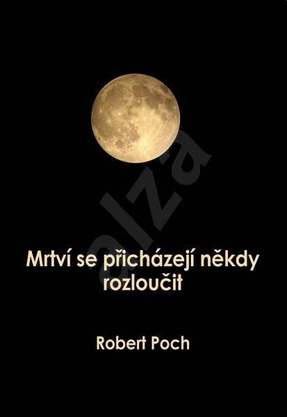 Mrtví se přicházejí někdy rozloučit - Robert Poch