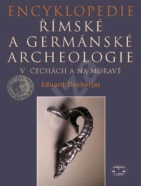 Encyklopedie římské a germánské archeologie v Čechách a na Moravě - Eduard Droberjar